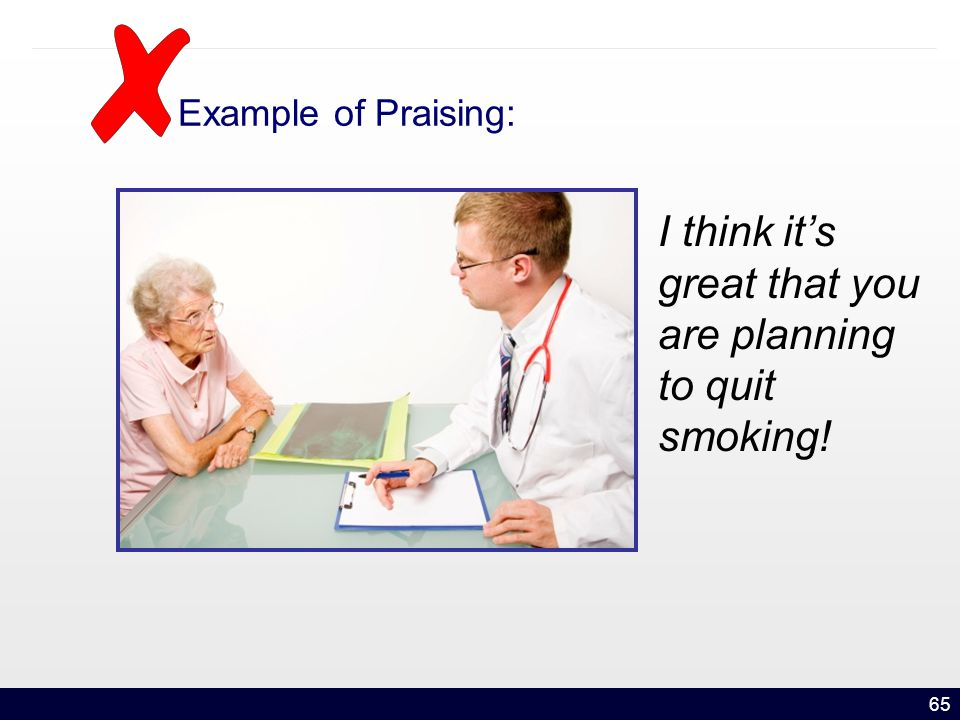 65 Example of Praising: I think it's great that you are planning to quit smoking!