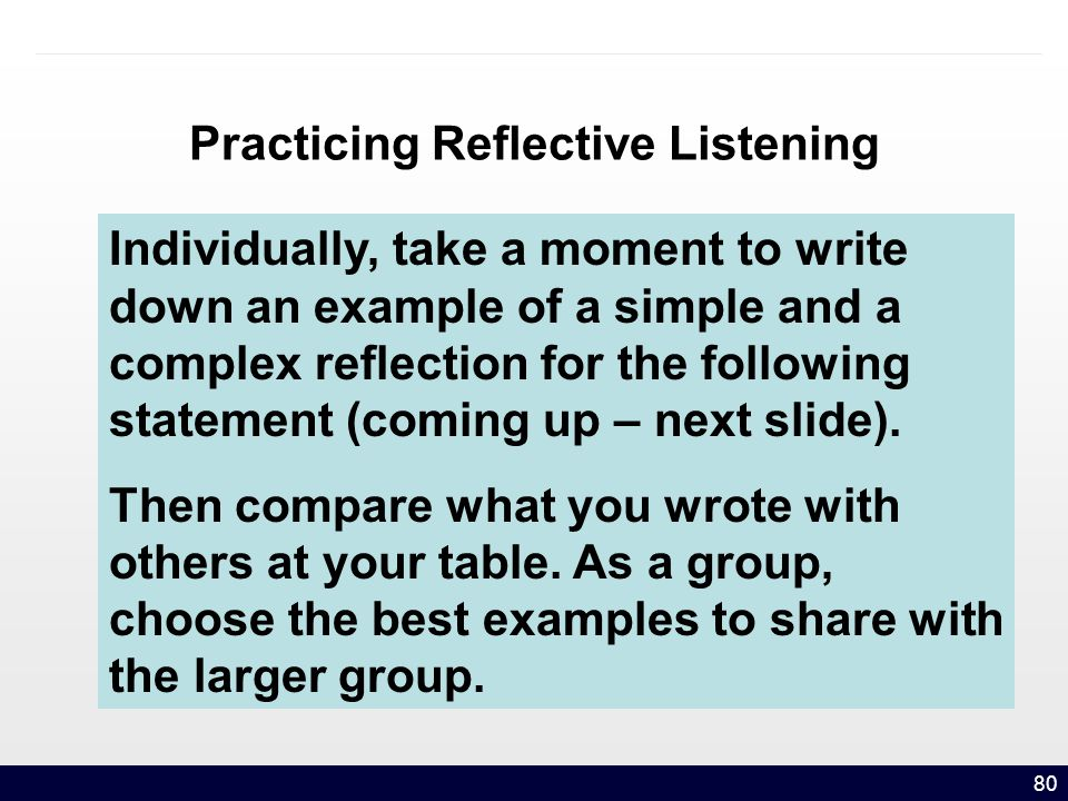 80 Practicing Reflective Listening Individually, take a moment to write down an example of a simple and a complex reflection for the following statement (coming up – next slide).