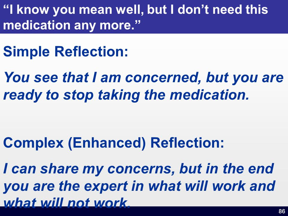 86 Simple Reflection: You see that I am concerned, but you are ready to stop taking the medication.