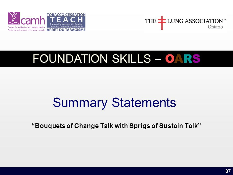 87 Summary Statements Bouquets of Change Talk with Sprigs of Sustain Talk FOUNDATION SKILLS – OARS