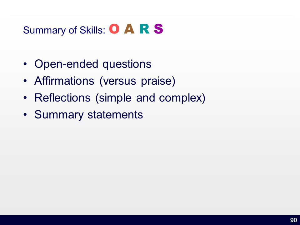 90 Summary of Skills: O A R S Open-ended questions Affirmations (versus praise) Reflections (simple and complex) Summary statements