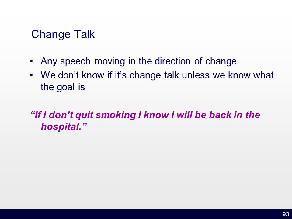 93 Change Talk Any speech moving in the direction of change We don't know if it's change talk unless we know what the goal is If I don't quit smoking I know I will be back in the hospital.