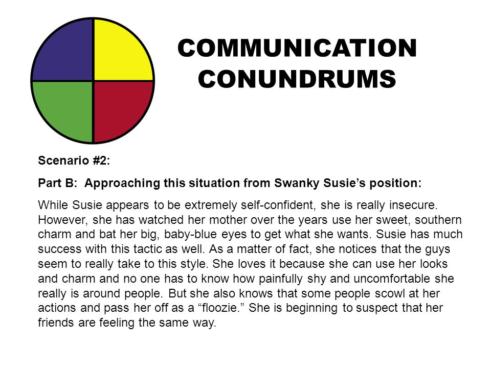 COMMUNICATION CONUNDRUMS Scenario #2: Part B: Approaching this situation from Swanky Susie's position: While Susie appears to be extremely self-confid