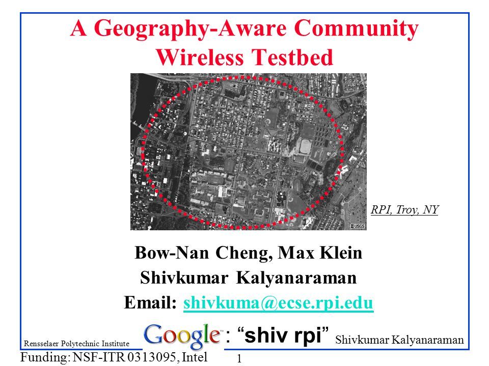 Shivkumar Kalyanaraman Rensselaer Polytechnic Institute 1 A Geography-Aware Community Wireless Testbed Bow-Nan Cheng, Max Klein Shivkumar Kalyanaraman Email: shivkuma@ecse.rpi.edushivkuma@ecse.rpi.edu : shiv rpi RPI, Troy, NY Funding: NSF-ITR 0313095, Intel