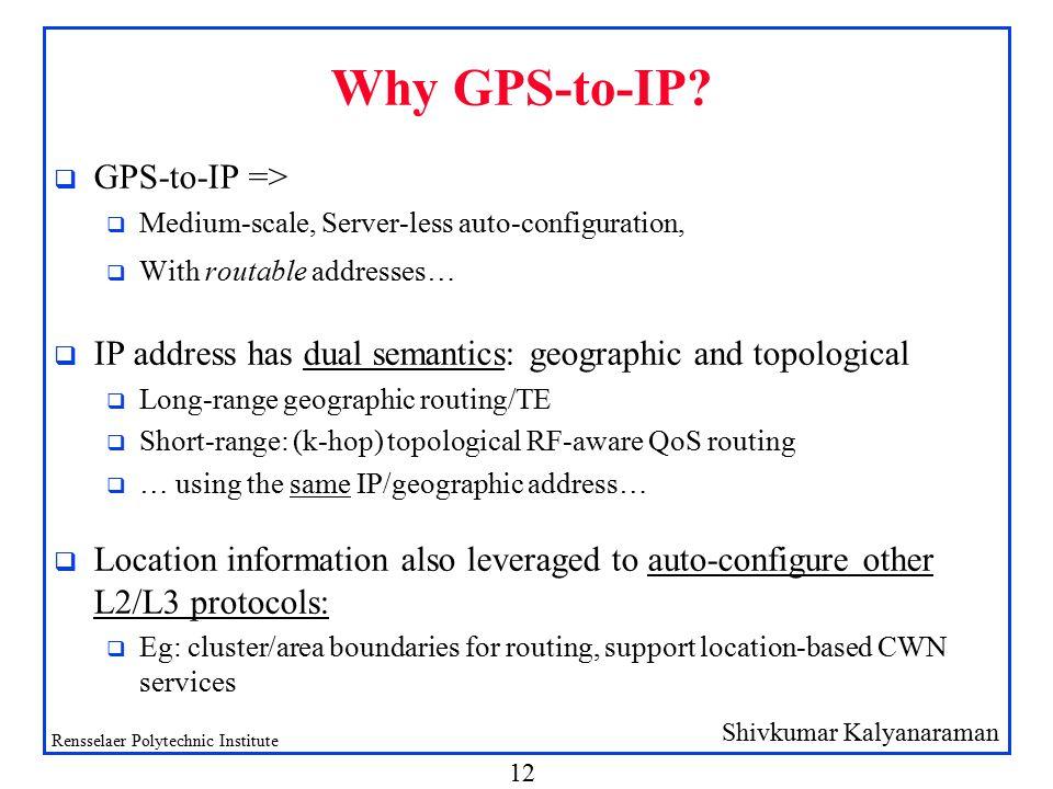 Shivkumar Kalyanaraman Rensselaer Polytechnic Institute 12 Why GPS-to-IP? q GPS-to-IP => q Medium-scale, Server-less auto-configuration, q With routab