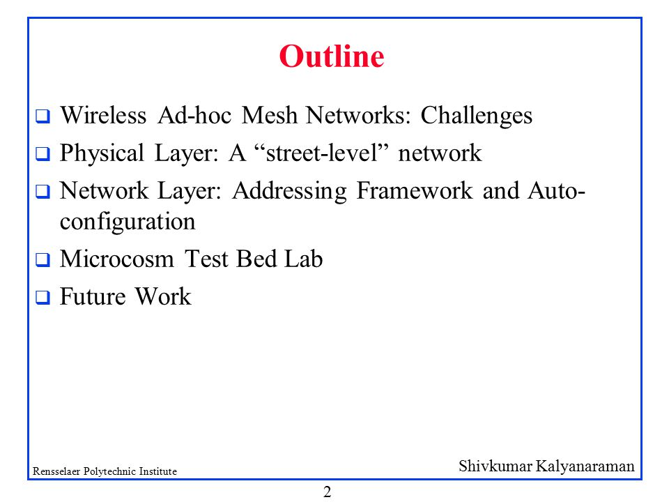 Shivkumar Kalyanaraman Rensselaer Polytechnic Institute 2 Outline q Wireless Ad-hoc Mesh Networks: Challenges q Physical Layer: A street-level network q Network Layer: Addressing Framework and Auto- configuration q Microcosm Test Bed Lab q Future Work