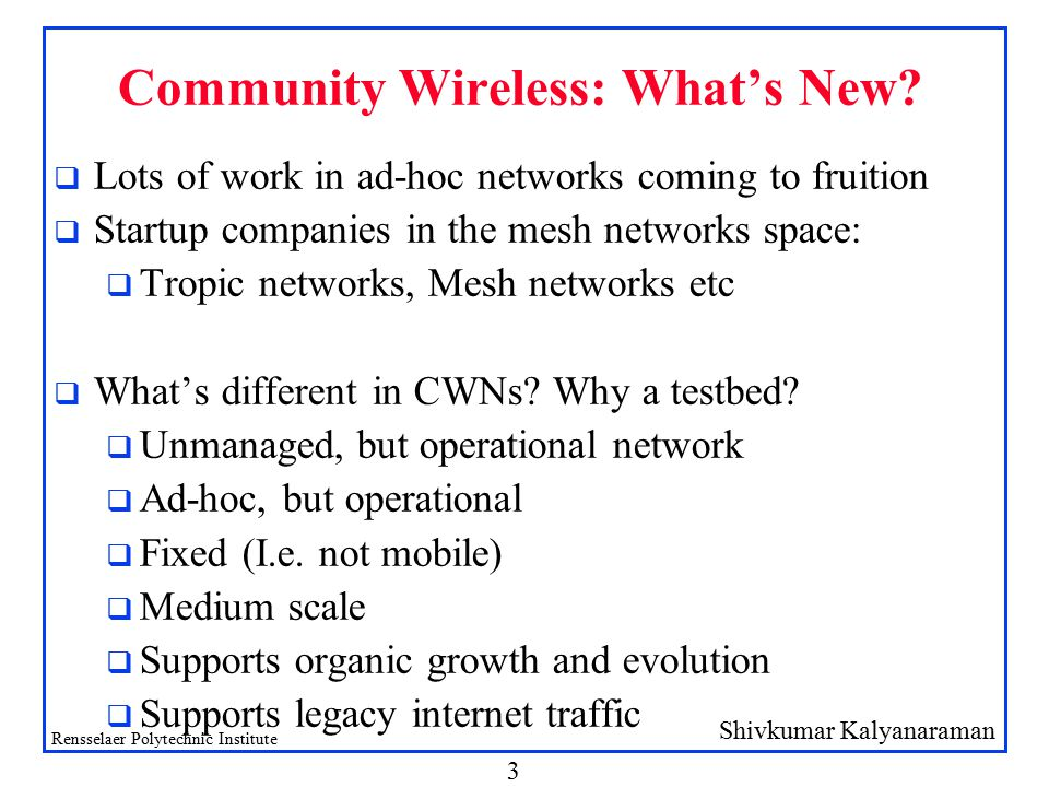 Shivkumar Kalyanaraman Rensselaer Polytechnic Institute 3 Community Wireless: What's New? q Lots of work in ad-hoc networks coming to fruition q Start