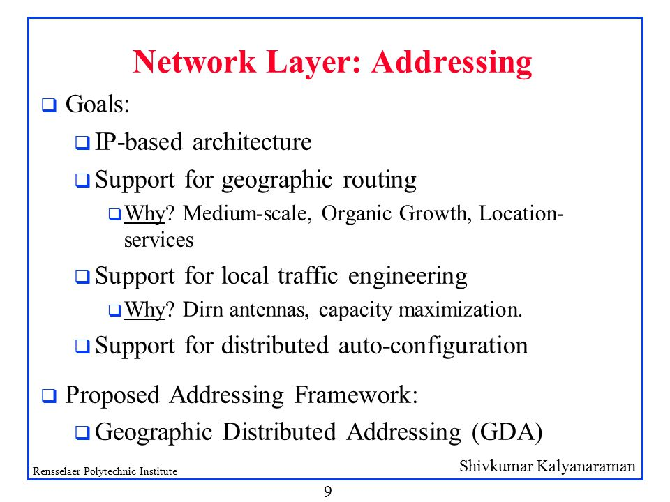 Shivkumar Kalyanaraman Rensselaer Polytechnic Institute 9 Network Layer: Addressing q Goals: q IP-based architecture q Support for geographic routing q Why.