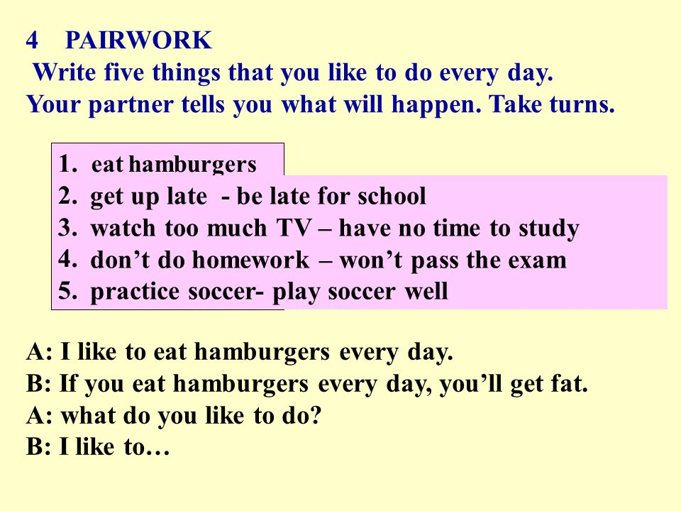 4 PAIRWORK Write five things that you like to do every day. Your partner tells you what will happen. Take turns. 1.eat hamburgers 2. 3. 4. 5. A: I lik