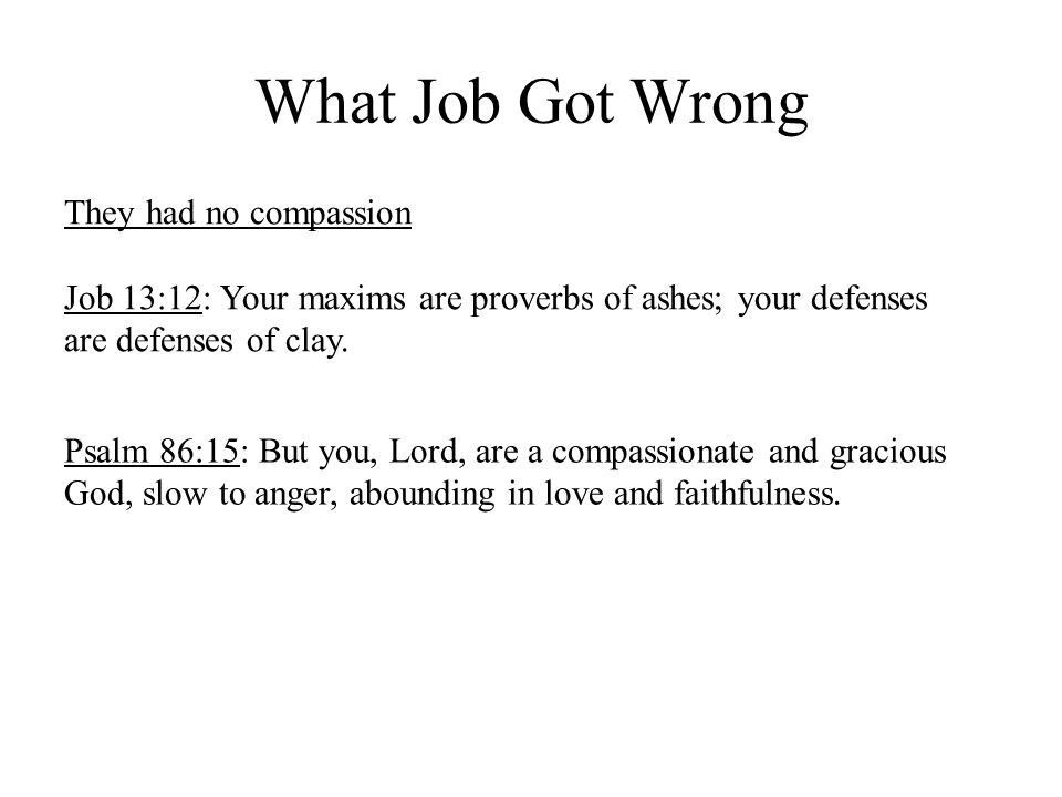 What Job Got Wrong They had no compassion Job 13:12: Your maxims are proverbs of ashes; your defenses are defenses of clay.