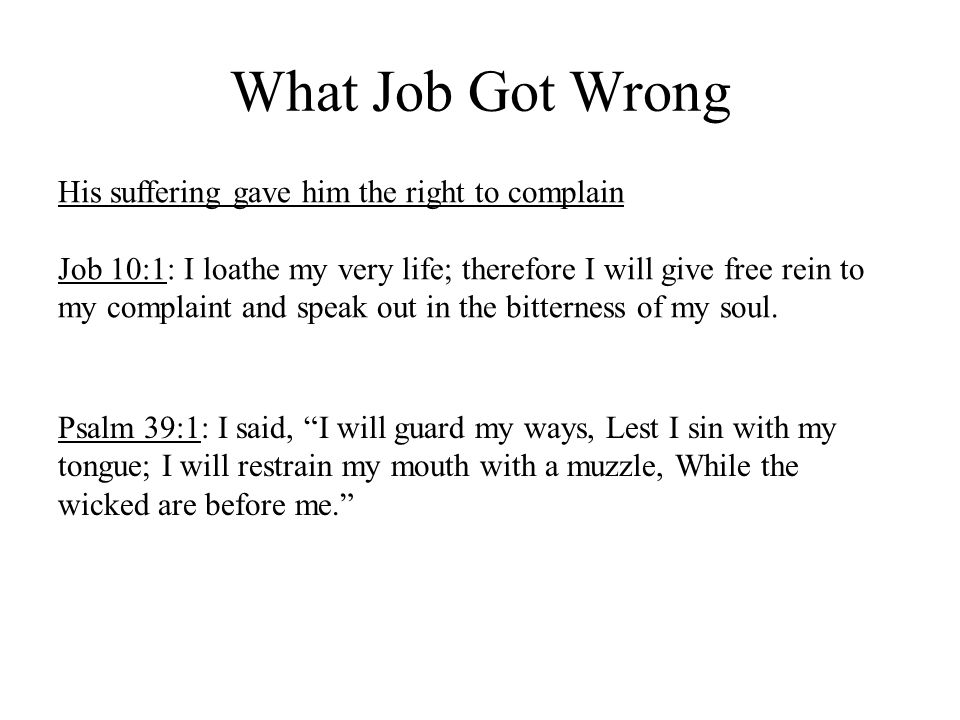 What Job Got Wrong His suffering gave him the right to complain Job 10:1: I loathe my very life; therefore I will give free rein to my complaint and speak out in the bitterness of my soul.