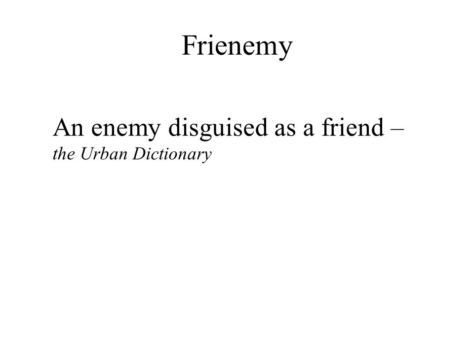 Frienemy An enemy disguised as a friend – the Urban Dictionary