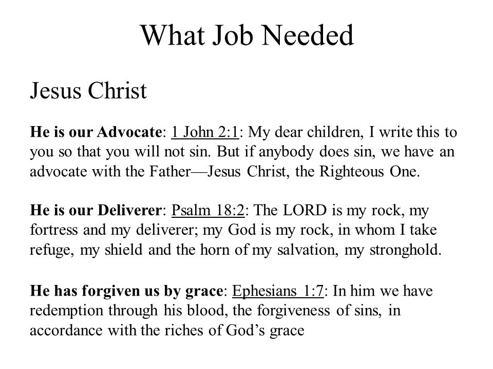 What Job Needed Jesus Christ He is our Advocate: 1 John 2:1: My dear children, I write this to you so that you will not sin.