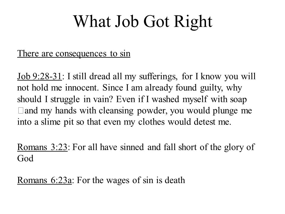 What Job Got Right There are consequences to sin Job 9:28-31: I still dread all my sufferings, for I know you will not hold me innocent.