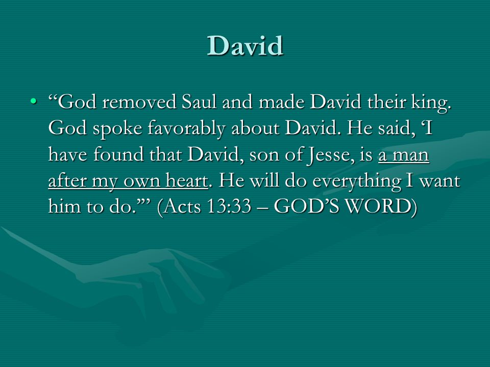 """David """"God removed Saul and made David their king. God spoke favorably about David. He said, 'I have found that David, son of Jesse, is a man after my"""