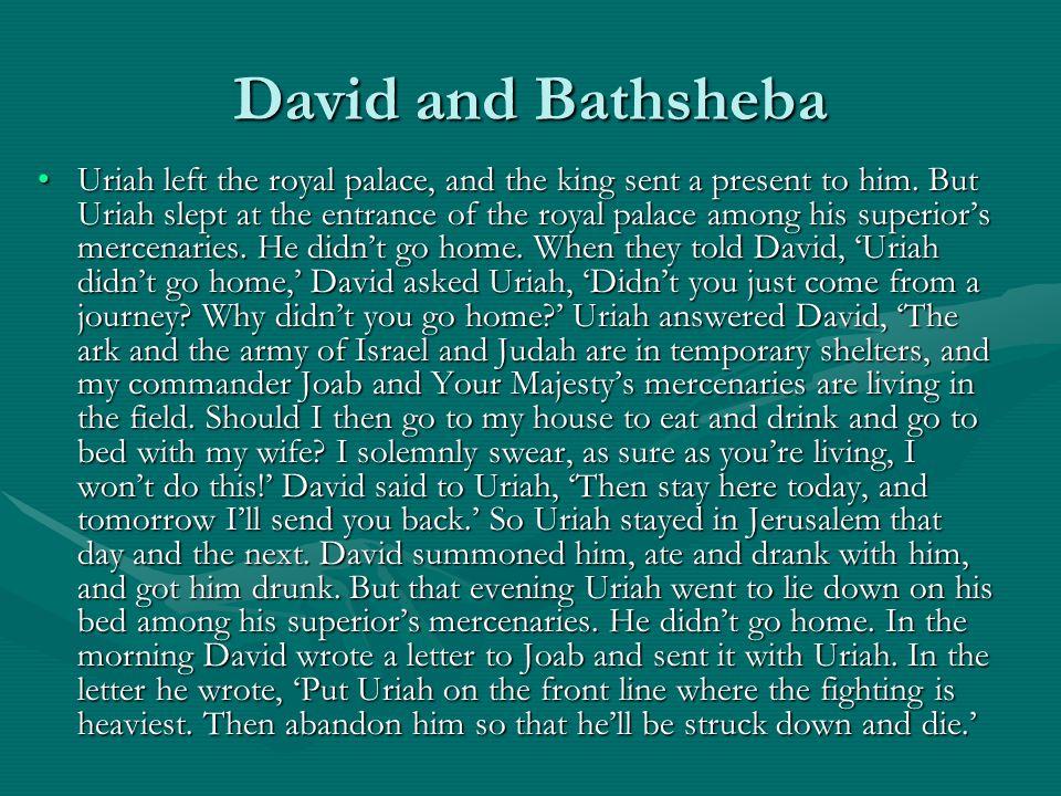 David and Bathsheba Uriah left the royal palace, and the king sent a present to him. But Uriah slept at the entrance of the royal palace among his sup