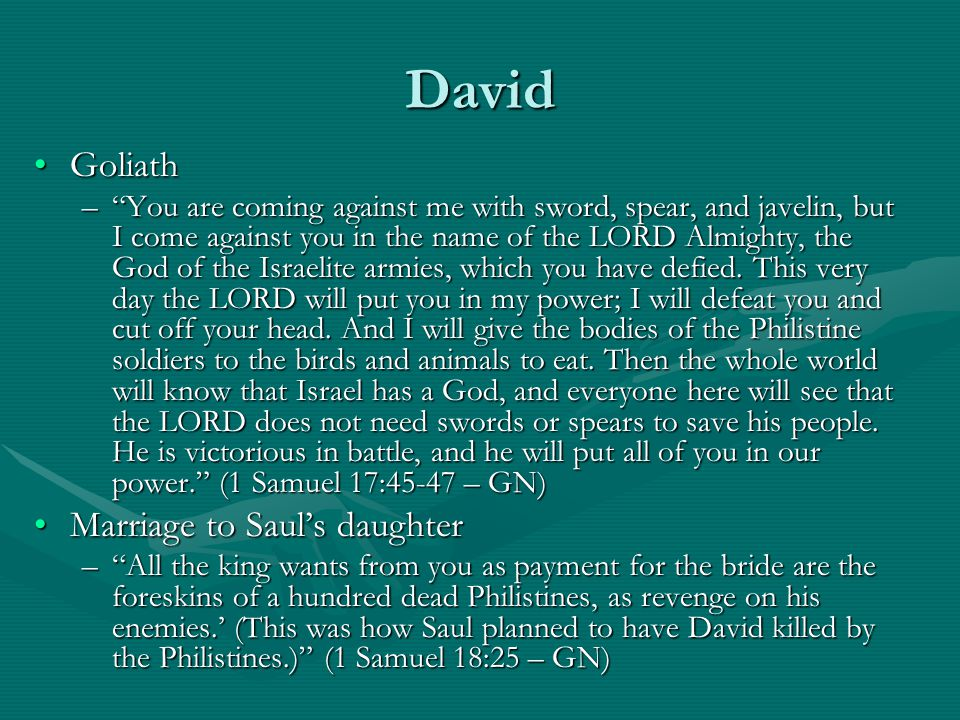 David GoliathGoliath – You are coming against me with sword, spear, and javelin, but I come against you in the name of the LORD Almighty, the God of the Israelite armies, which you have defied.