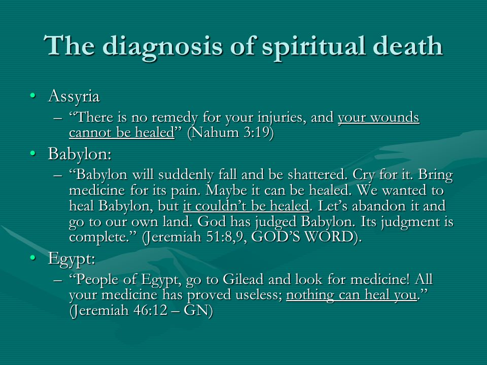 The diagnosis of spiritual death AssyriaAssyria – There is no remedy for your injuries, and your wounds cannot be healed (Nahum 3:19) Babylon:Babylon: – Babylon will suddenly fall and be shattered.