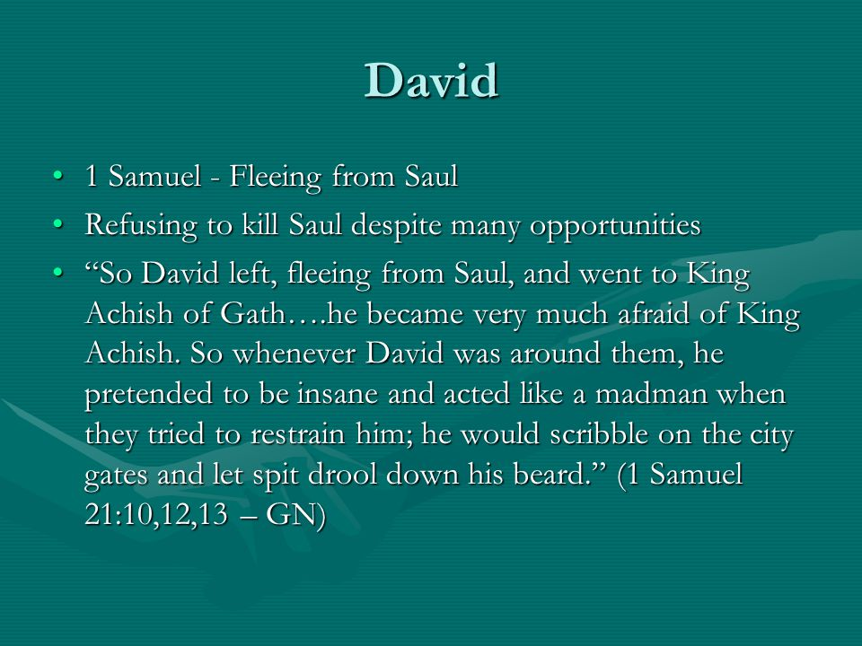David 1 Samuel - Fleeing from Saul1 Samuel - Fleeing from Saul Refusing to kill Saul despite many opportunitiesRefusing to kill Saul despite many opportunities So David left, fleeing from Saul, and went to King Achish of Gath….he became very much afraid of King Achish.