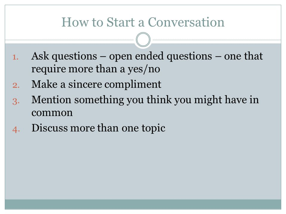 How to Start a Conversation 1. Ask questions – open ended questions – one that require more than a yes/no 2. Make a sincere compliment 3. Mention some