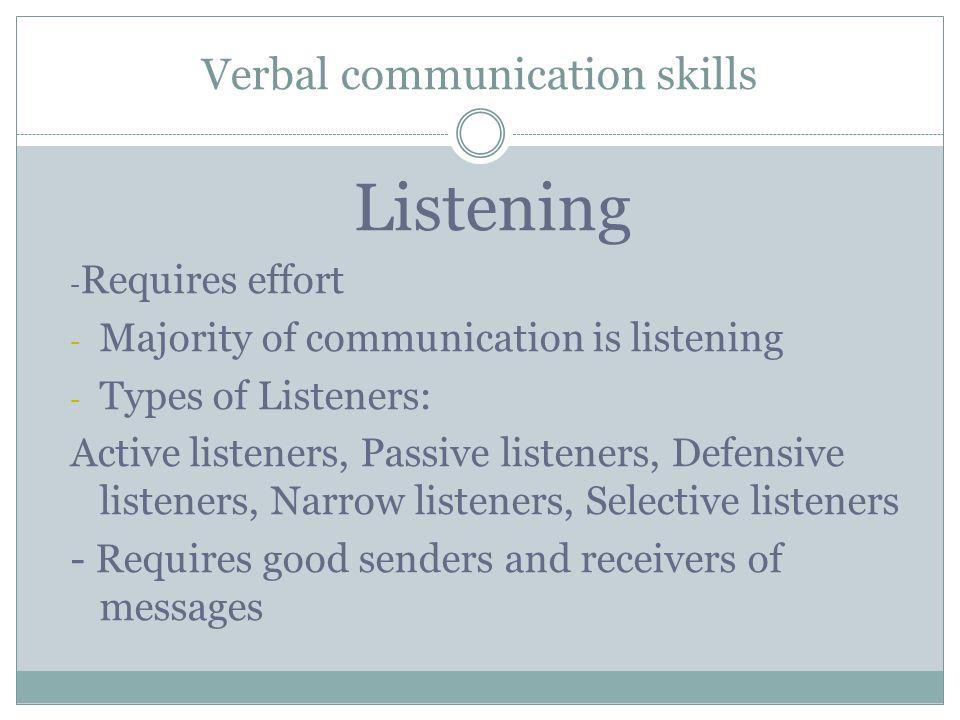 Verbal communication skills Listening - Requires effort - Majority of communication is listening - Types of Listeners: Active listeners, Passive liste