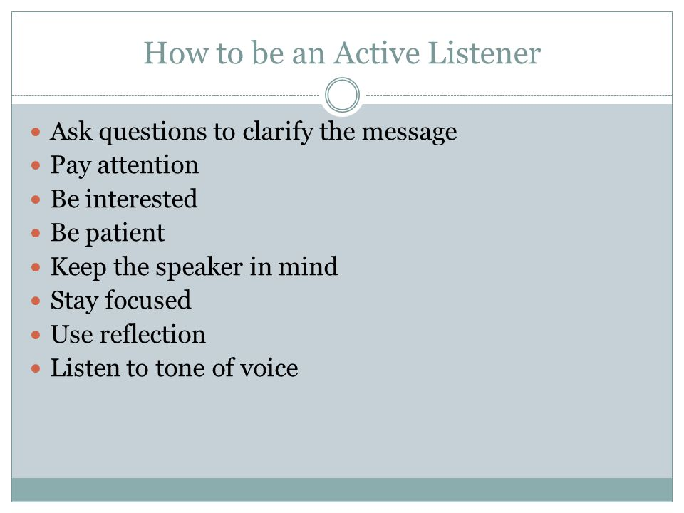 How to be an Active Listener Ask questions to clarify the message Pay attention Be interested Be patient Keep the speaker in mind Stay focused Use ref