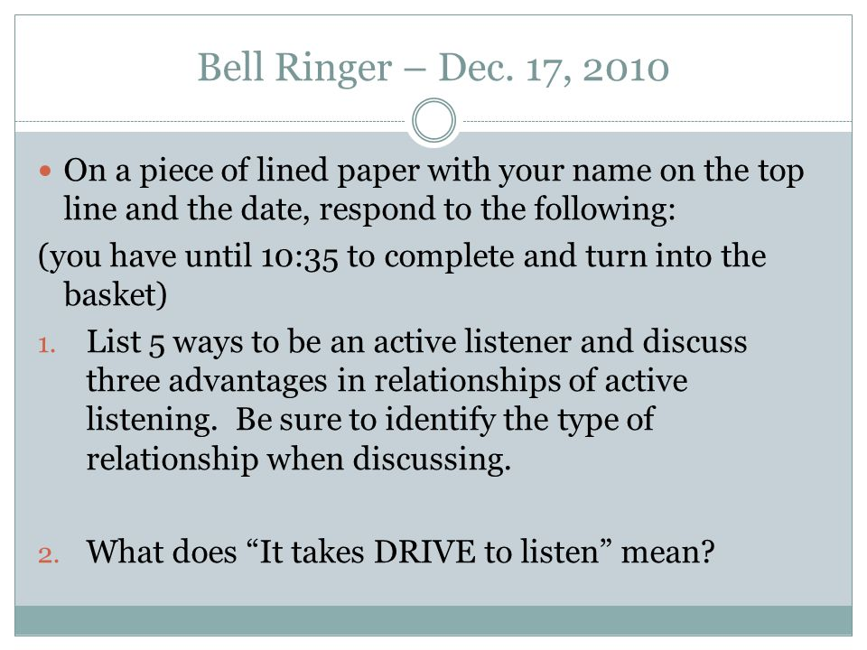 Bell Ringer – Dec. 17, 2010 On a piece of lined paper with your name on the top line and the date, respond to the following: (you have until 10:35 to