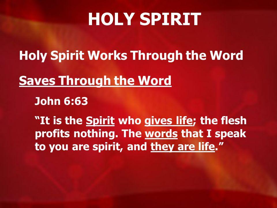 HOLY SPIRIT Holy Spirit Works Through the Word Saves Through the Word John 6:63 It is the Spirit who gives life; the flesh profits nothing.