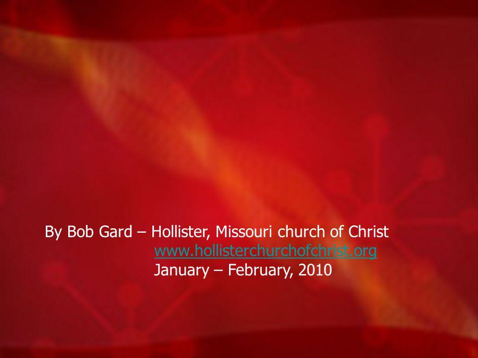By Bob Gard – Hollister, Missouri church of Christ www.hollisterchurchofchrist.org January – February, 2010www.hollisterchurchofchrist.org
