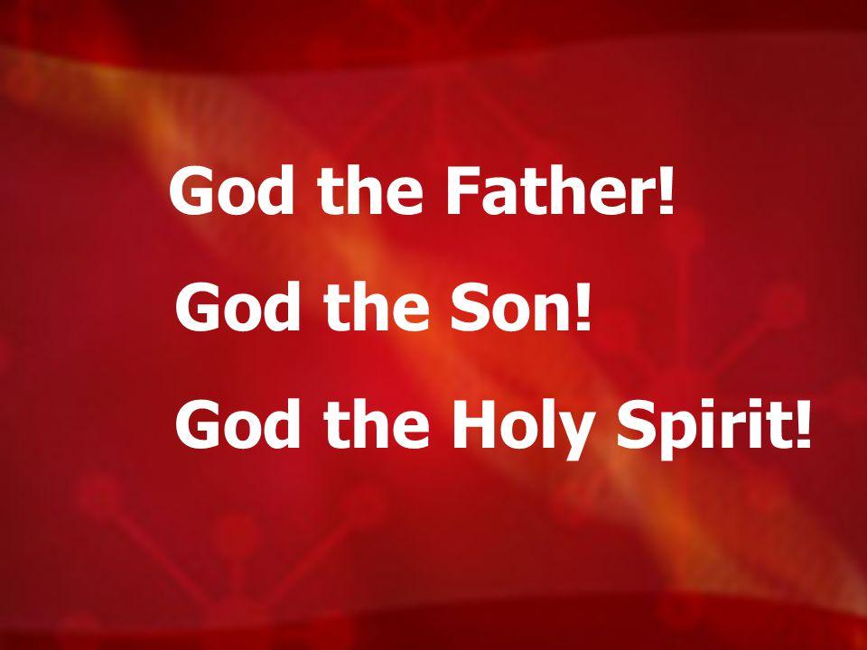 God the Father! God the Son! God the Holy Spirit!
