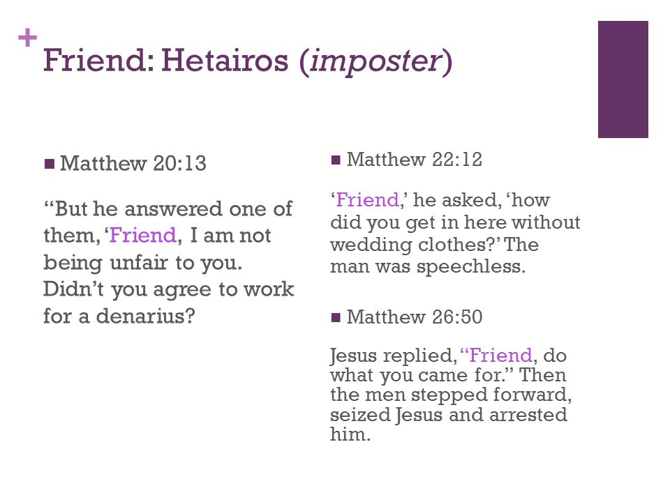+ Friend: Hetairos (imposter) Matthew 22:12 'Friend,' he asked, 'how did you get in here without wedding clothes ' The man was speechless.