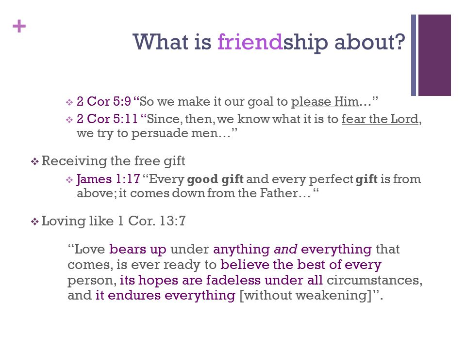 "+ What is friendship about?  2 Cor 5:9 ""So we make it our goal to please Him…""  2 Cor 5:11 ""Since, then, we know what it is to fear the Lord, we try"