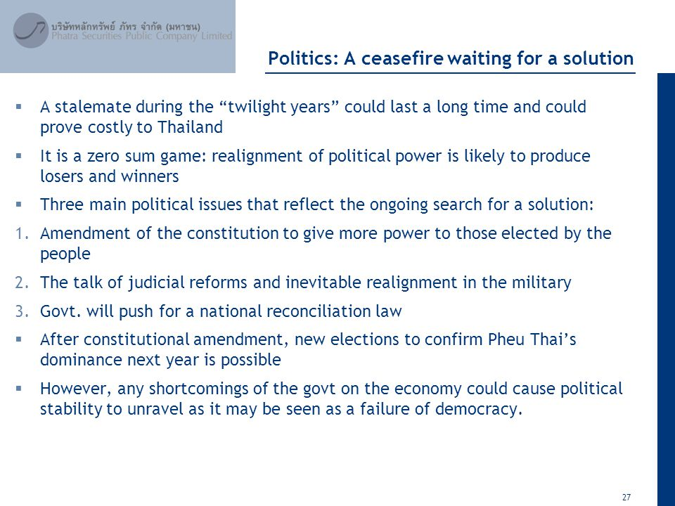 27 April 2012 Politics: A ceasefire waiting for a solution  A stalemate during the twilight years could last a long time and could prove costly to Thailand  It is a zero sum game: realignment of political power is likely to produce losers and winners  Three main political issues that reflect the ongoing search for a solution: 1.Amendment of the constitution to give more power to those elected by the people 2.The talk of judicial reforms and inevitable realignment in the military 3.Govt.