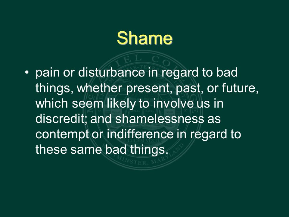 Shame pain or disturbance in regard to bad things, whether present, past, or future, which seem likely to involve us in discredit; and shamelessness as contempt or indifference in regard to these same bad things.