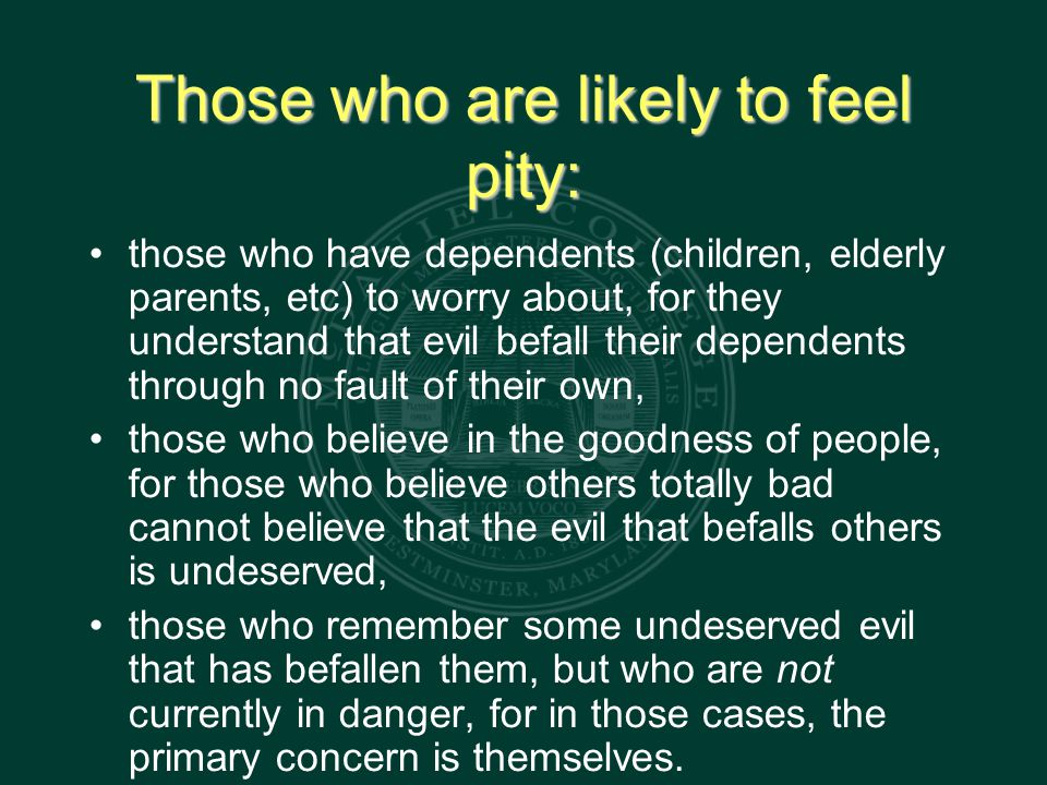 Those who are likely to feel pity: those who have dependents (children, elderly parents, etc) to worry about, for they understand that evil befall their dependents through no fault of their own, those who believe in the goodness of people, for those who believe others totally bad cannot believe that the evil that befalls others is undeserved, those who remember some undeserved evil that has befallen them, but who are not currently in danger, for in those cases, the primary concern is themselves.