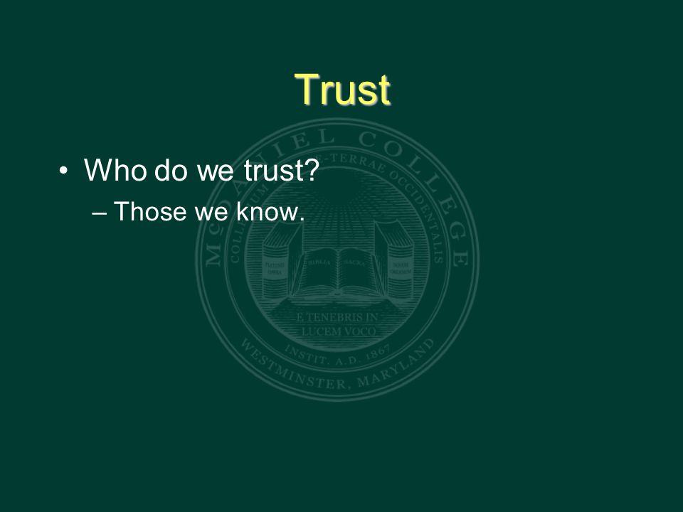 Trust Who do we trust – Those we know.