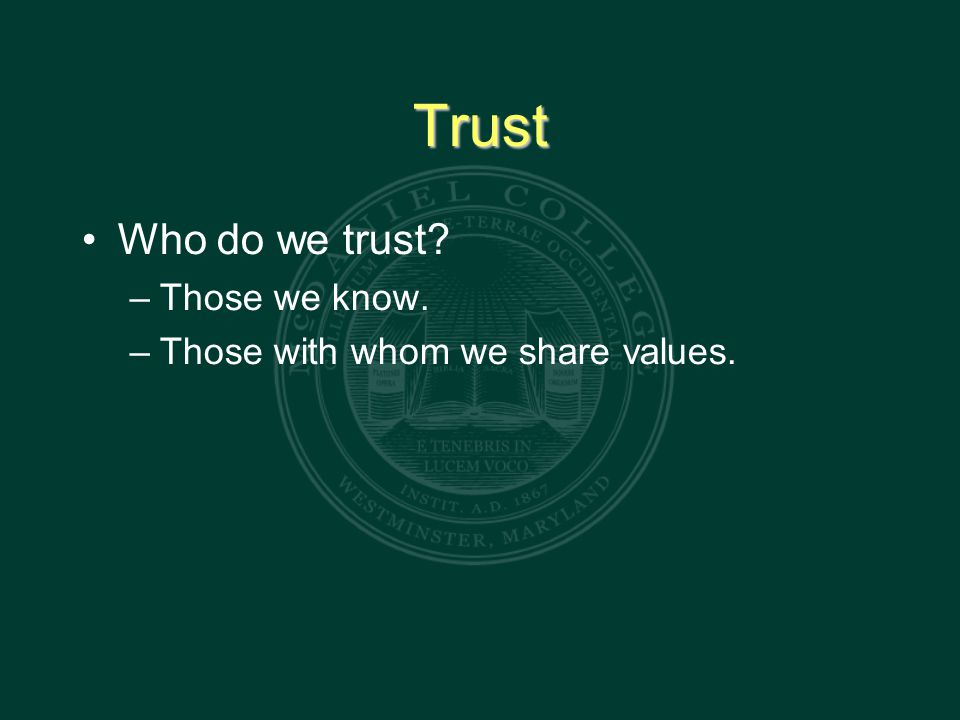 Trust Who do we trust – Those we know. – Those with whom we share values.