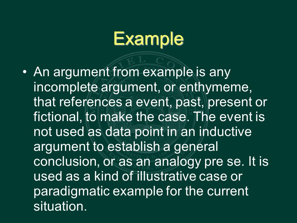Example An argument from example is any incomplete argument, or enthymeme, that references a event, past, present or fictional, to make the case.