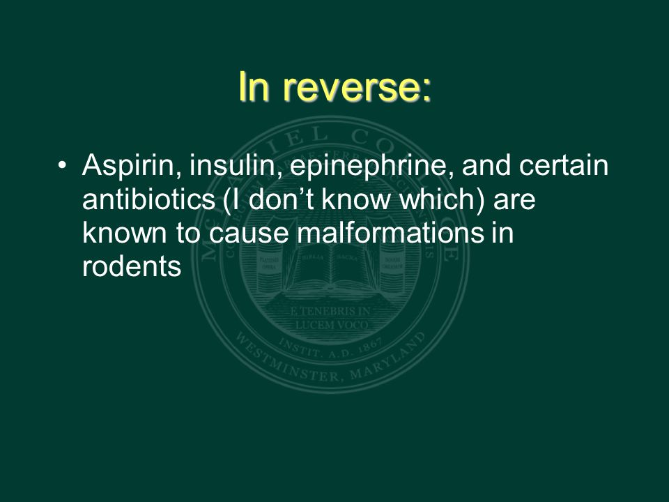 In reverse: Aspirin, insulin, epinephrine, and certain antibiotics (I don't know which) are known to cause malformations in rodents