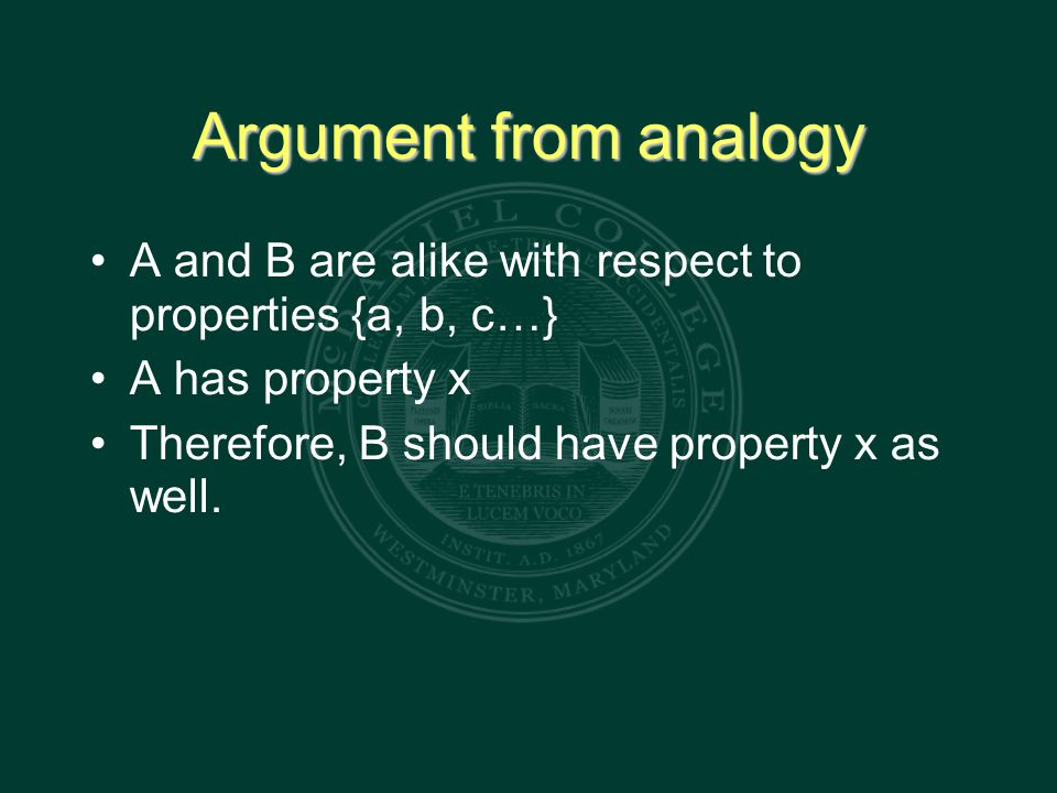 Argument from analogy A and B are alike with respect to properties {a, b, c…} A has property x Therefore, B should have property x as well.