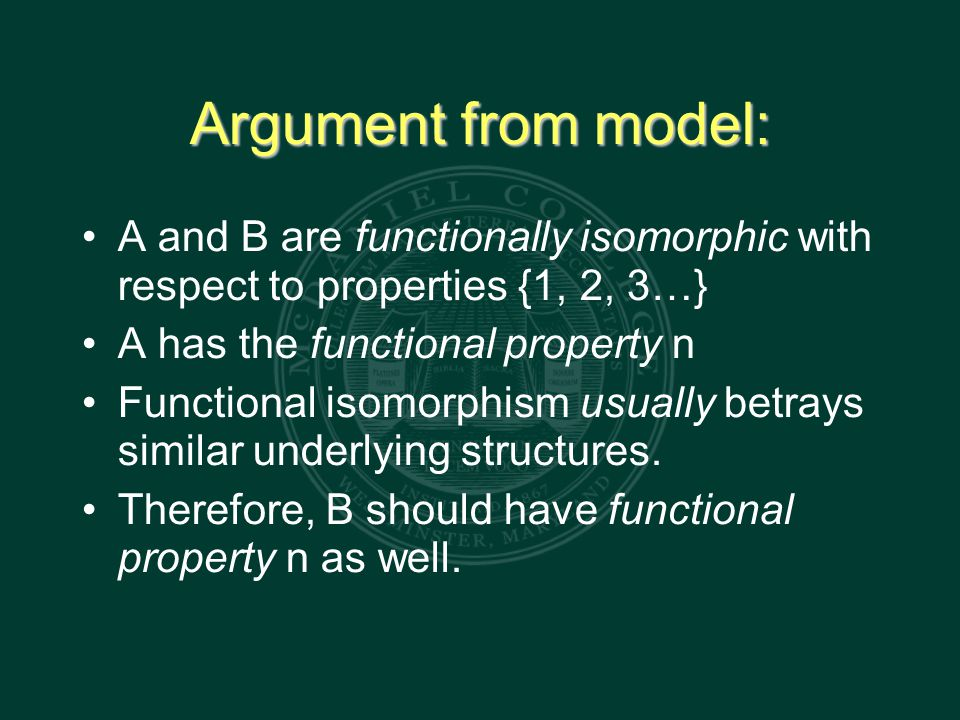 Argument from model: A and B are functionally isomorphic with respect to properties {1, 2, 3…} A has the functional property n Functional isomorphism usually betrays similar underlying structures.