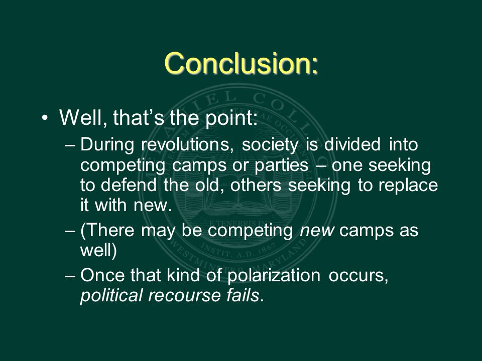Conclusion: Well, that's the point: – During revolutions, society is divided into competing camps or parties – one seeking to defend the old, others seeking to replace it with new.
