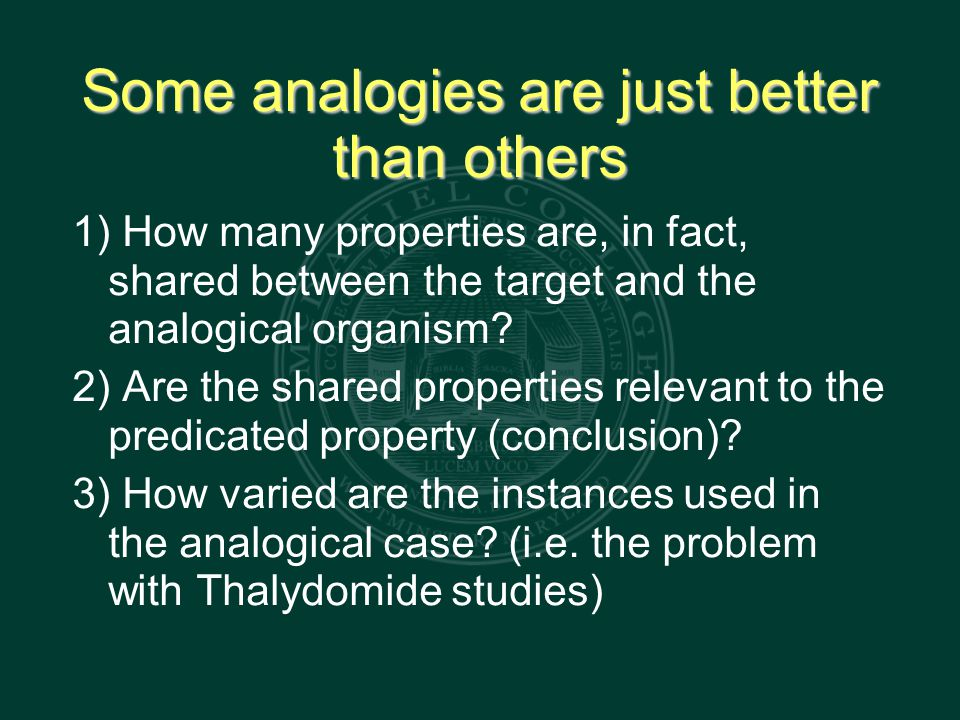 Some analogies are just better than others 1) How many properties are, in fact, shared between the target and the analogical organism.
