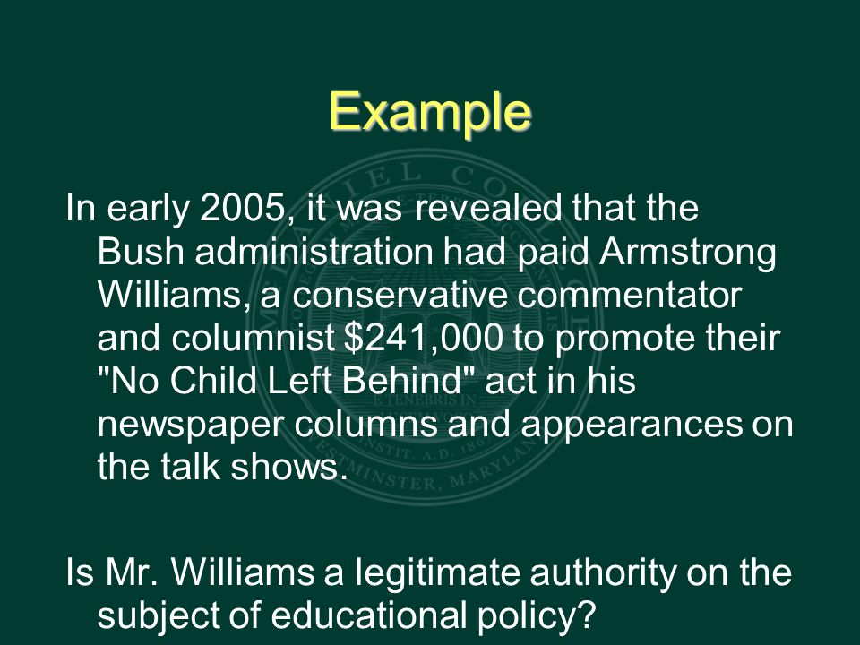 Example In early 2005, it was revealed that the Bush administration had paid Armstrong Williams, a conservative commentator and columnist $241,000 to promote their No Child Left Behind act in his newspaper columns and appearances on the talk shows.