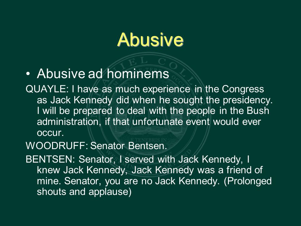Abusive Abusive ad hominems QUAYLE: I have as much experience in the Congress as Jack Kennedy did when he sought the presidency.