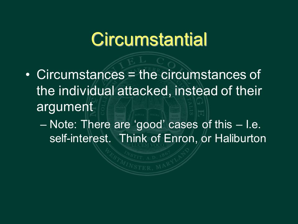 Circumstantial Circumstances = the circumstances of the individual attacked, instead of their argument – Note: There are 'good' cases of this – I.e.