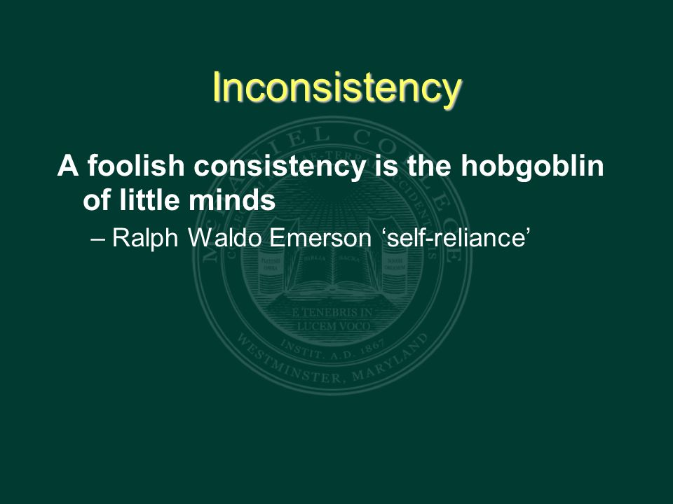 Inconsistency A foolish consistency is the hobgoblin of little minds – Ralph Waldo Emerson 'self-reliance'