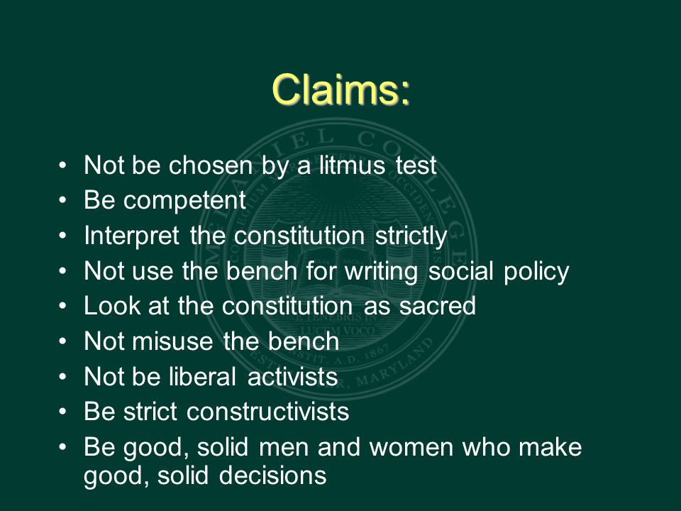 Claims: Not be chosen by a litmus test Be competent Interpret the constitution strictly Not use the bench for writing social policy Look at the constitution as sacred Not misuse the bench Not be liberal activists Be strict constructivists Be good, solid men and women who make good, solid decisions