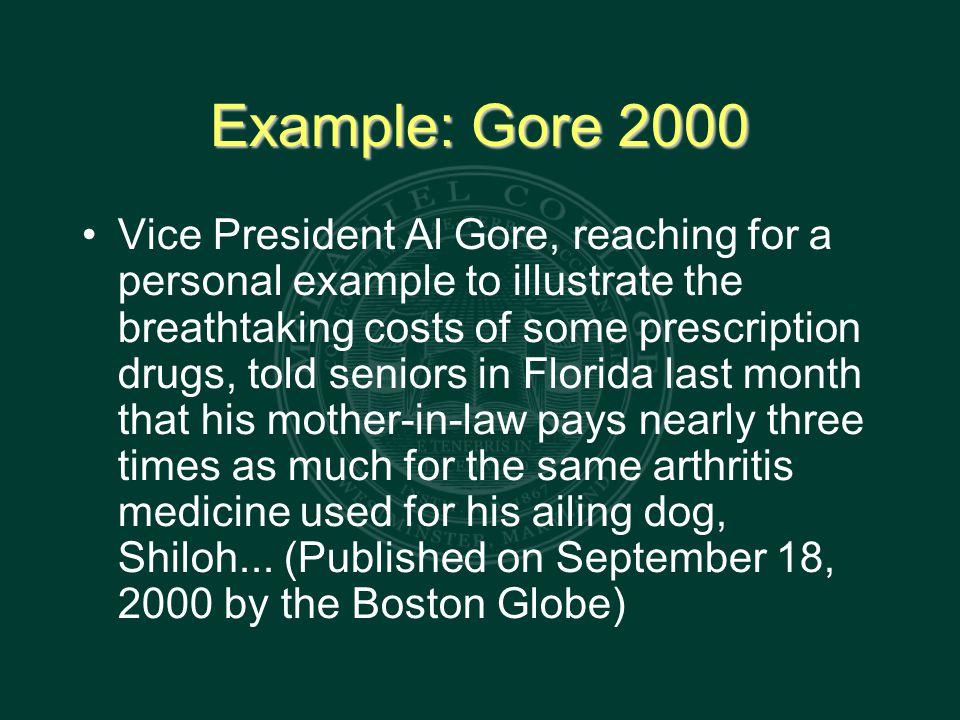 Example: Gore 2000 Vice President Al Gore, reaching for a personal example to illustrate the breathtaking costs of some prescription drugs, told seniors in Florida last month that his mother-in-law pays nearly three times as much for the same arthritis medicine used for his ailing dog, Shiloh...