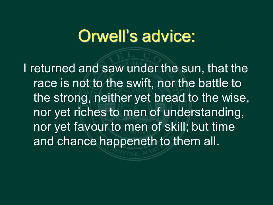 Orwell's advice: I returned and saw under the sun, that the race is not to the swift, nor the battle to the strong, neither yet bread to the wise, nor yet riches to men of understanding, nor yet favour to men of skill; but time and chance happeneth to them all.